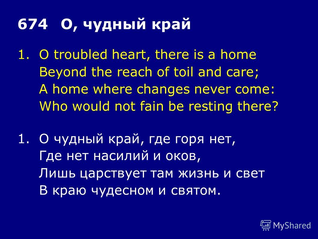 1.O troubled heart, there is a home Beyond the reach of toil and care; A home where changes never come: Who would not fain be resting there? 674О, чудный край 1.О чудный край, где горя нет, Где нет насилий и оков, Лишь царствует там жизнь и свет В кр