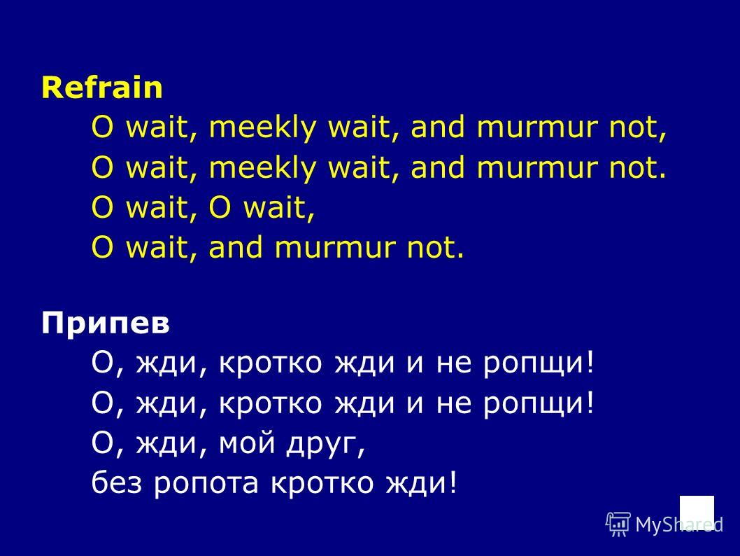 Refrain O wait, meekly wait, and murmur not, O wait, meekly wait, and murmur not. O wait, O wait, and murmur not. Припев О, жди, кротко жди и не ропщи! О, жди, мой друг, без ропота кротко жди!