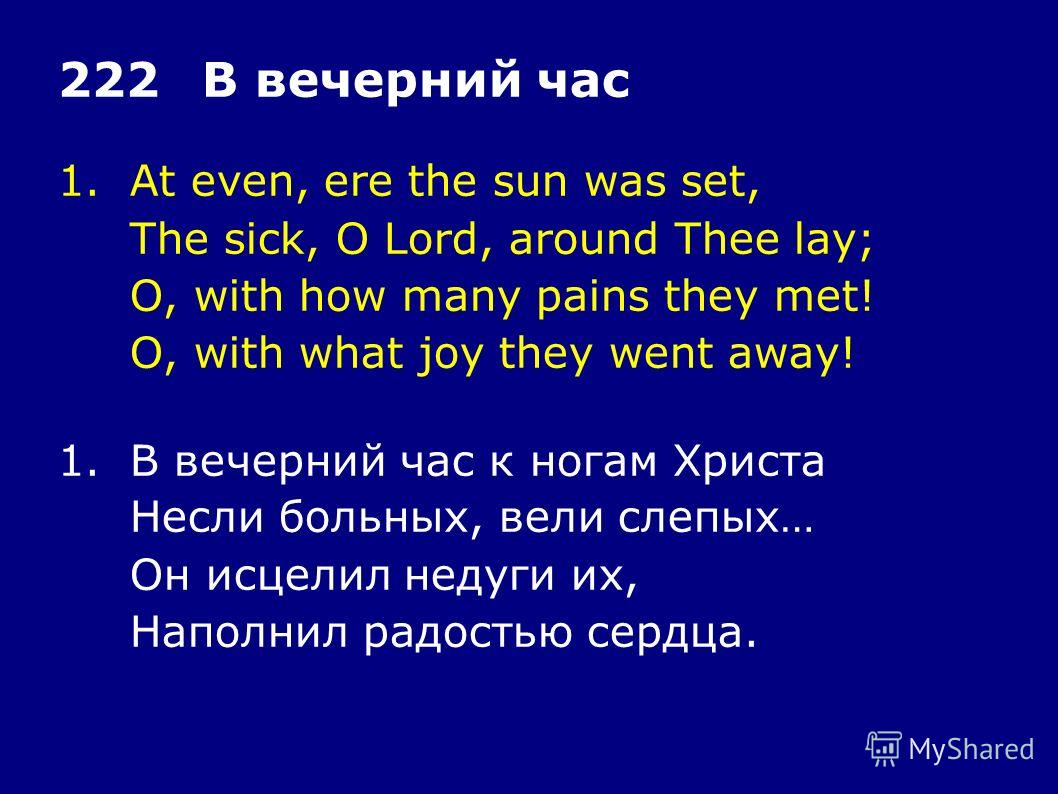 1.At even, ere the sun was set, The sick, O Lord, around Thee lay; O, with how many pains they met! O, with what joy they went away! 222В вечерний час 1.В вечерний час к ногам Христа Несли больных, вели слепых… Он исцелил недуги их, Наполнил радостью