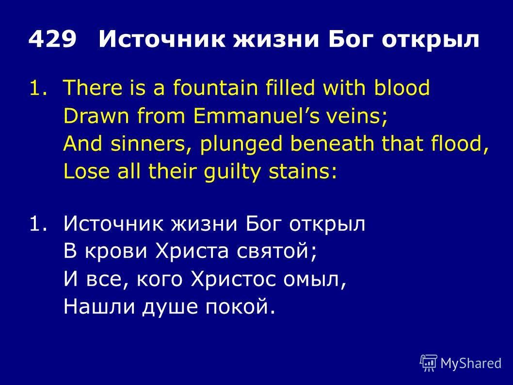 1.There is a fountain filled with blood Drawn from Emmanuels veins; And sinners, plunged beneath that flood, Lose all their guilty stains: 429Источник жизни Бог открыл 1.Источник жизни Бог открыл В крови Христа святой; И все, кого Христос омыл, Нашли