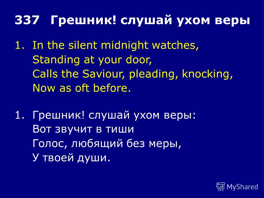 1.In the silent midnight watches, Standing at your door, Calls the Saviour, pleading, knocking, Now as oft before. 337Грешник! слушай ухом веры 1.Грешник! слушай ухом веры: Вот звучит в тиши Голос, любящий без меры, У твоей души.
