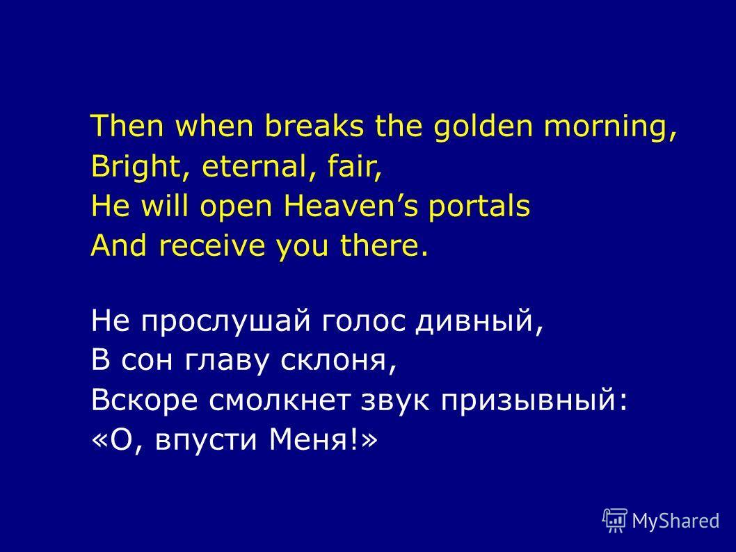 Then when breaks the golden morning, Bright, eternal, fair, He will open Heavens portals And receive you there. Не прослушай голос дивный, В сон главу склоня, Вскоре смолкнет звук призывный: «О, впусти Меня!»