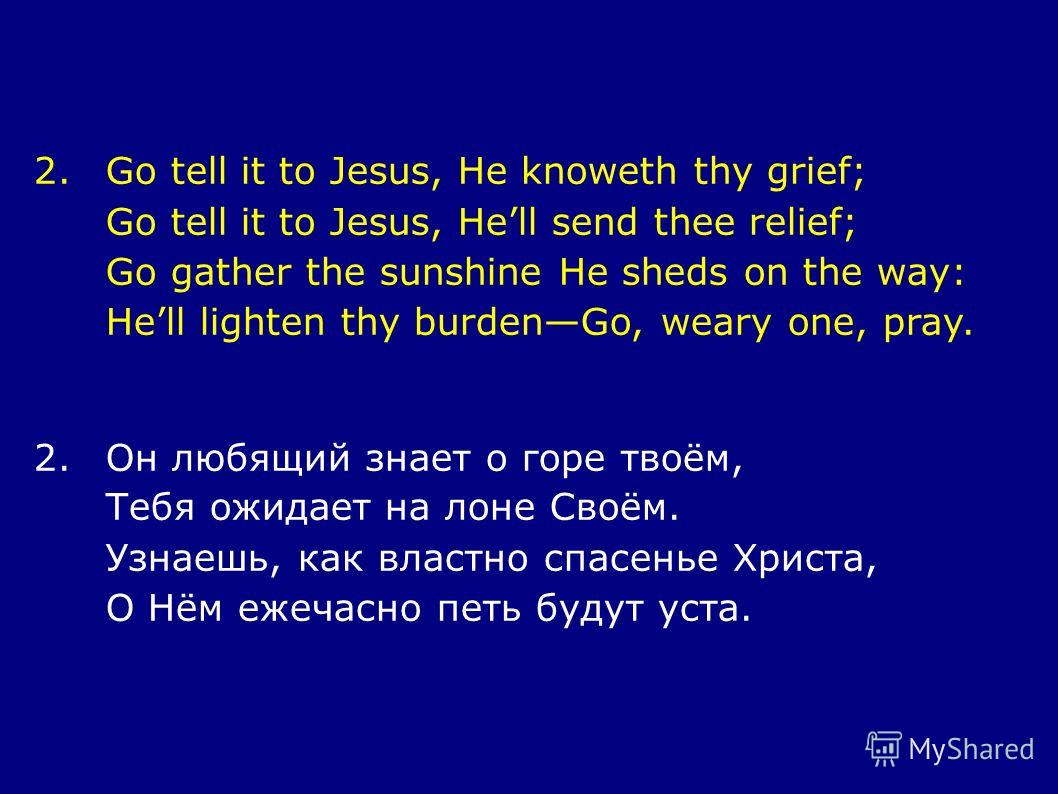 2.Go tell it to Jesus, He knoweth thy grief; Go tell it to Jesus, Hell send thee relief; Go gather the sunshine He sheds on the way: Hell lighten thy burdenGo, weary one, pray. 2.Он любящий знает о горе твоём, Тебя ожидает на лоне Своём. Узнаешь, как