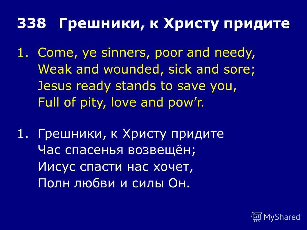 1.Come, ye sinners, poor and needy, Weak and wounded, sick and sore; Jesus ready stands to save you, Full of pity, love and powr. 338Грешники, к Христу придите 1.Грешники, к Христу придите Час спасенья возвещён; Иисус спасти нас хочет, Полн любви и с