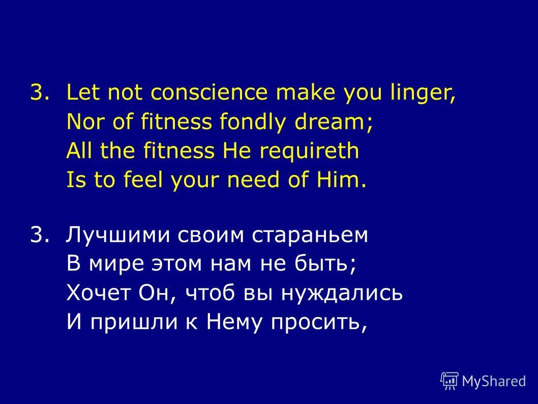 3.Let not conscience make you linger, Nor of fitness fondly dream; All the fitness He requireth Is to feel your need of Him. 3.Лучшими своим стараньем В мире этом нам не быть; Хочет Он, чтоб вы нуждались И пришли к Нему просить,