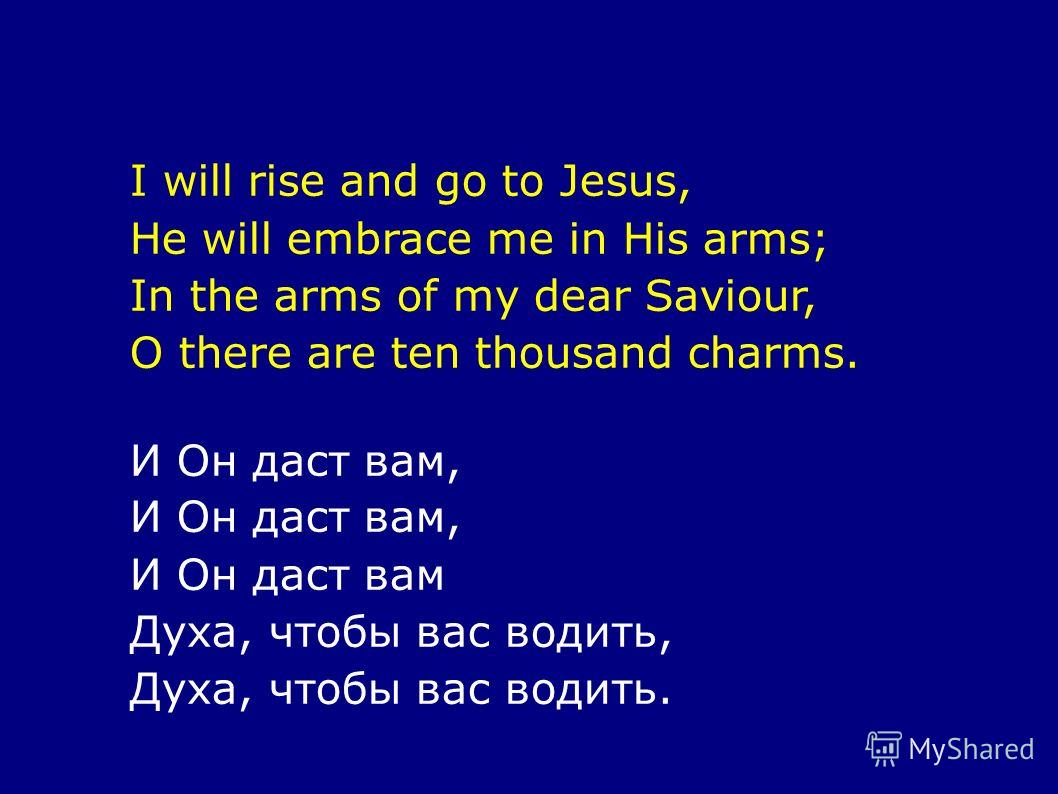 I will rise and go to Jesus, He will embrace me in His arms; In the arms of my dear Saviour, O there are ten thousand charms. И Он даст вам, И Он даст вам Духа, чтобы вас водить, Духа, чтобы вас водить.