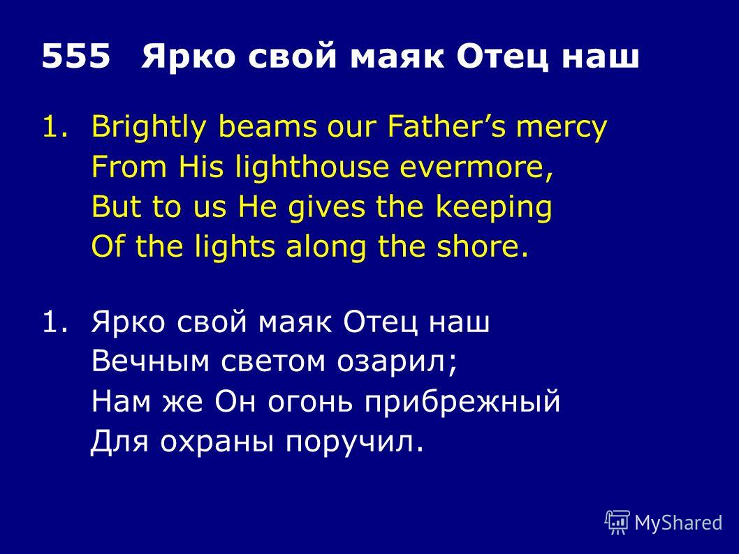 1.Brightly beams our Fathers mercy From His lighthouse evermore, But to us He gives the keeping Of the lights along the shore. 555Ярко свой маяк Отец наш 1.Ярко свой маяк Отец наш Вечным светом озарил; Нам же Он огонь прибрежный Для охраны поручил.