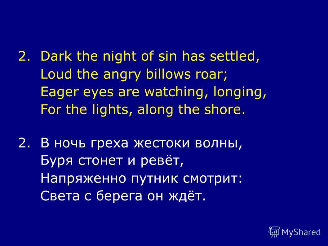 2.Dark the night of sin has settled, Loud the angry billows roar; Eager eyes are watching, longing, For the lights, along the shore. 2.В ночь греха жестоки волны, Буря стонет и ревёт, Напряженно путник смотрит: Света с берега он ждёт.