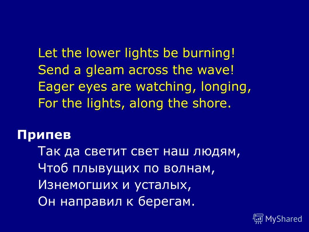 Let the lower lights be burning! Send a gleam across the wave! Eager eyes are watching, longing, For the lights, along the shore. Припев Так да светит свет наш людям, Чтоб плывущих по волнам, Изнемогших и усталых, Он направил к берегам.