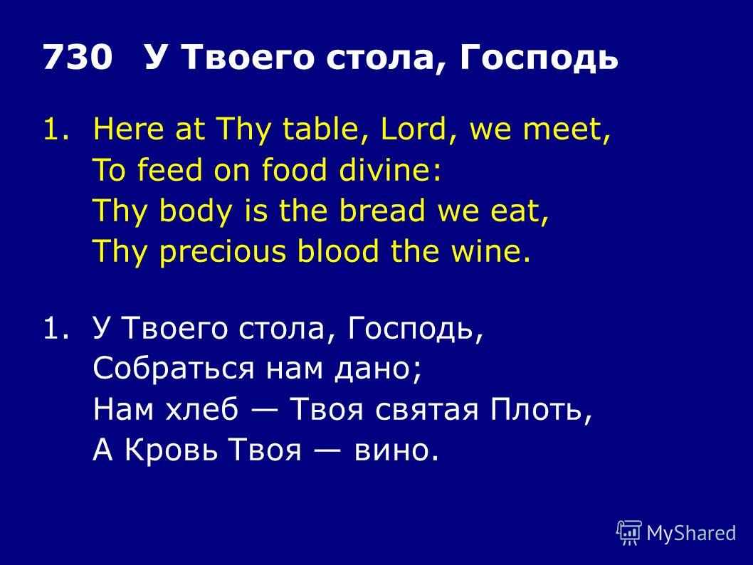 1.Here at Thy table, Lord, we meet, To feed on food divine: Thy body is the bread we eat, Thy precious blood the wine. 730У Твоего стола, Господь 1.У Твоего стола, Господь, Собраться нам дано; Нам хлеб Твоя святая Плоть, А Кровь Твоя вино.