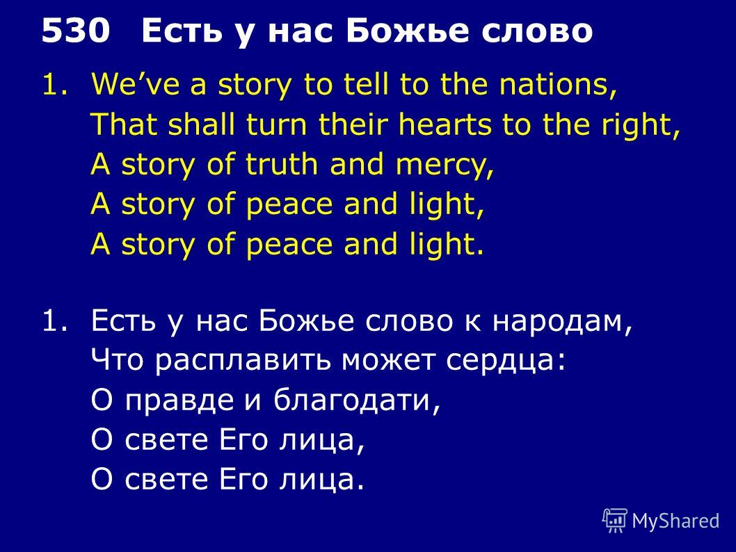 1.Weve a story to tell to the nations, That shall turn their hearts to the right, A story of truth and mercy, A story of peace and light, A story of peace and light. 530Есть у нас Божье слово 1.Есть у нас Божье слово к народам, Что расплавить может с