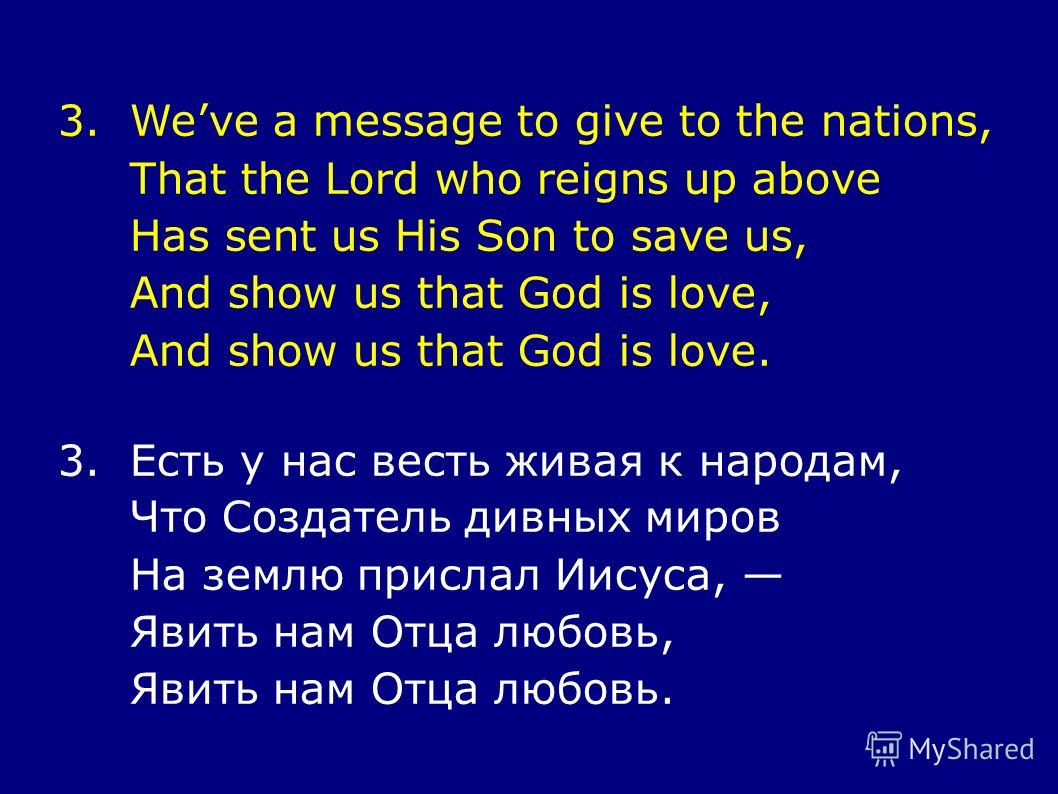 3.Weve a message to give to the nations, That the Lord who reigns up above Has sent us His Son to save us, And show us that God is love, And show us that God is love. 3.Есть у нас весть живая к народам, Что Создатель дивных миров На землю прислал Иис