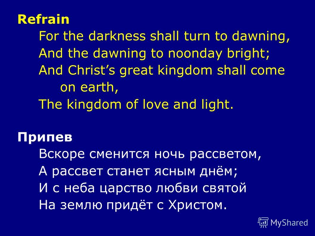 Refrain For the darkness shall turn to dawning, And the dawning to noonday bright; And Christs great kingdom shall come on earth, The kingdom of love and light. Припев Вскоре сменится ночь рассветом, А рассвет станет ясным днём; И с неба царство любв