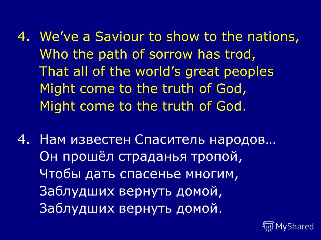 4.Weve a Saviour to show to the nations, Who the path of sorrow has trod, That all of the worlds great peoples Might come to the truth of God, Might come to the truth of God. 4.Нам известен Спаситель народов… Он прошёл страданья тропой, Чтобы дать сп