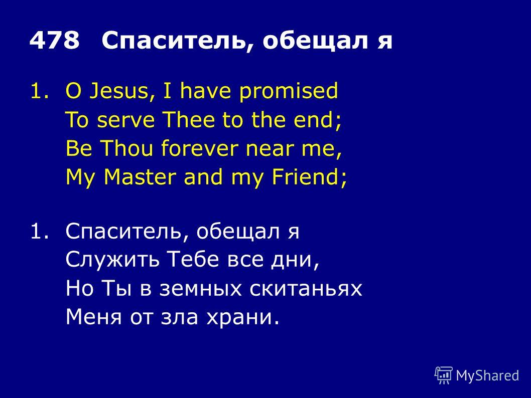 1.O Jesus, I have promised To serve Thee to the end; Be Thou forever near me, My Master and my Friend; 478Спаситель, обещал я 1.Спаситель, обещал я Служить Тебе все дни, Но Ты в земных скитаньях Меня от зла храни.