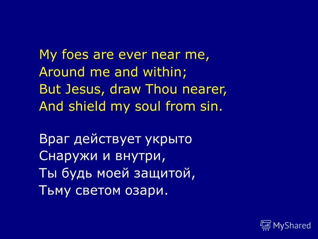 My foes are ever near me, Around me and within; But Jesus, draw Thou nearer, And shield my soul from sin. Враг действует укрыто Снаружи и внутри, Ты будь моей защитой, Тьму светом озари.