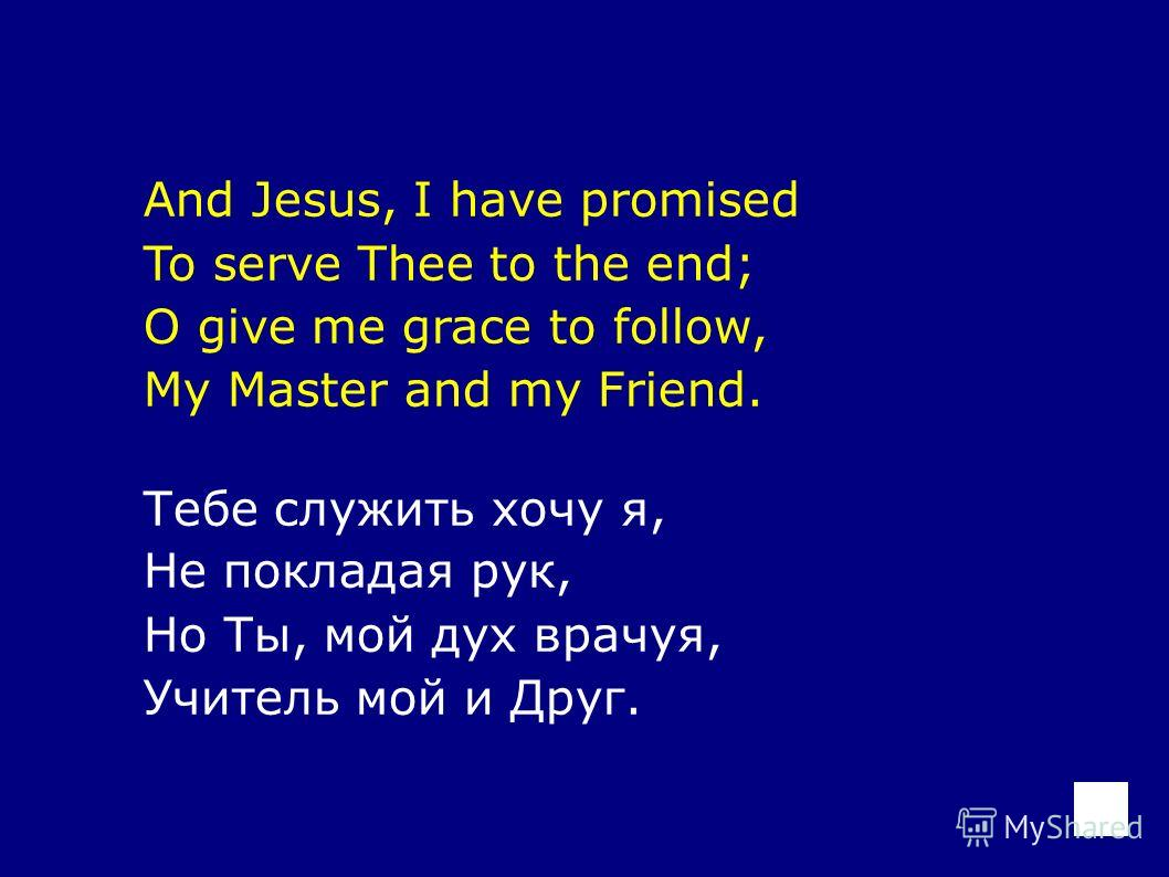 And Jesus, I have promised To serve Thee to the end; O give me grace to follow, My Master and my Friend. Тебе служить хочу я, Не покладая рук, Но Ты, мой дух врачуя, Учитель мой и Друг.