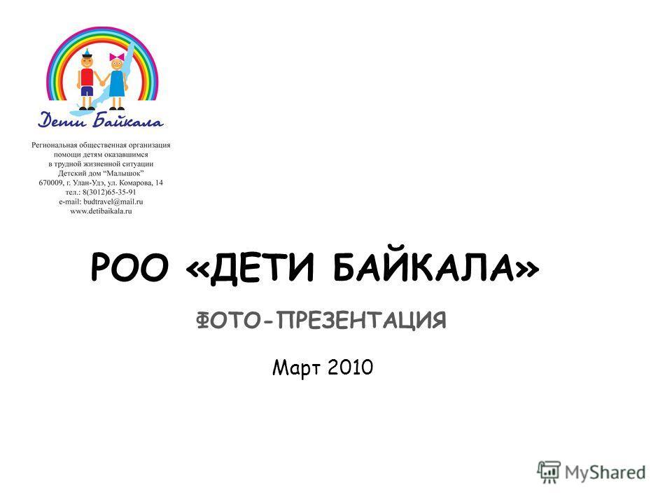 РОО «ДЕТИ БАЙКАЛА» ФОТО-ПРЕЗЕНТАЦИЯ Март 2010