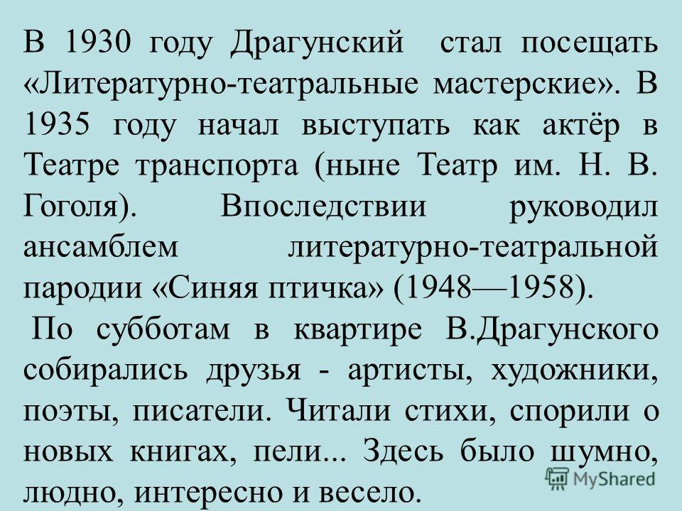 В 1930 году Драгунский стал посещать «Литературно-театральные мастерские». В 1935 году начал выступать как актёр в Театре транспорта (ныне Театр им. Н. В. Гоголя). Впоследствии руководил ансамблем литературно-театральной пародии «Синяя птичка» (19481