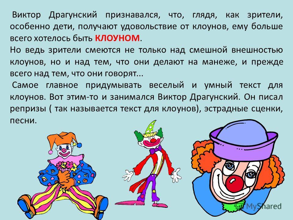 Виктор Драгунский признавался, что, глядя, как зрители, особенно дети, получают удовольствие от клоунов, ему больше всего хотелось быть КЛОУНОМ. Но ведь зрители смеются не только над смешной внешностью клоунов, но и над тем, что они делают на манеже,