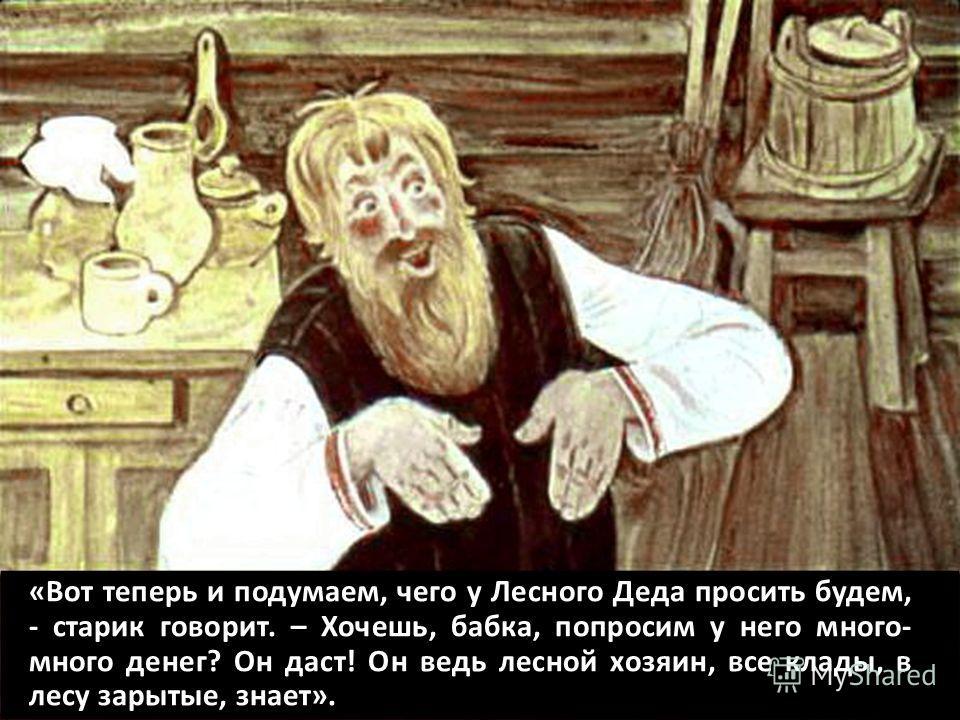 «Вот теперь и подумаем, чего у Лесного Деда просить будем, - старик говорит. – Хочешь, бабка, попросим у него много- много денег? Он даст! Он ведь лесной хозяин, все клады, в лесу зарытые, знает».
