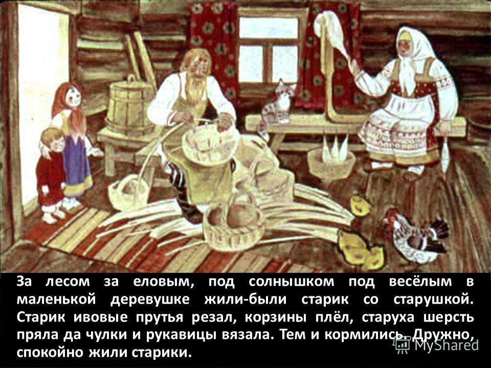 За лесом за еловым, под солнышком под весёлым в маленькой деревушке жили-были старик со старушкой. Старик ивовые прутья резал, корзины плёл, старуха шерсть пряла да чулки и рукавицы вязала. Тем и кормились. Дружно, спокойно жили старики.