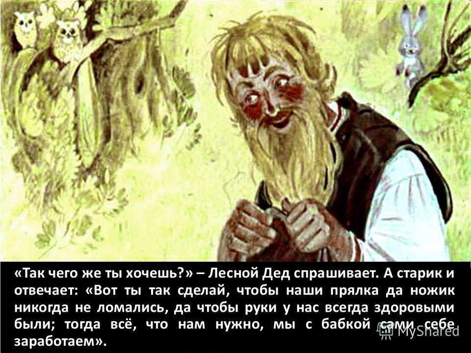 «Так чего же ты хочешь?» – Лесной Дед спрашивает. А старик и отвечает: «Вот ты так сделай, чтобы наши прялка да ножик никогда не ломались, да чтобы руки у нас всегда здоровыми были; тогда всё, что нам нужно, мы с бабкой сами себе заработаем».