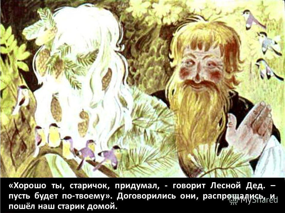 «Хорошо ты, старичок, придумал, - говорит Лесной Дед. – пусть будет по-твоему». Договорились они, распрощались, и пошёл наш старик домой.