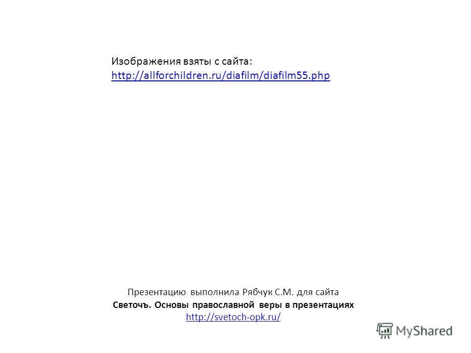 Презентацию выполнила Рябчук С.М. для сайта Светочъ. Основы православной веры в презентациях http://svetoch-opk.ru/ Изображения взяты с сайта: http://allforchildren.ru/diafilm/diafilm55.php http://allforchildren.ru/diafilm/diafilm55.php