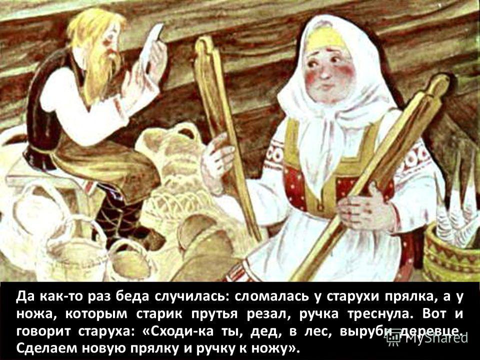 Да как-то раз беда случилась: сломалась у старухи прялка, а у ножа, которым старик прутья резал, ручка треснула. Вот и говорит старуха: «Сходи-ка ты, дед, в лес, выруби деревце. Сделаем новую прялку и ручку к ножу».
