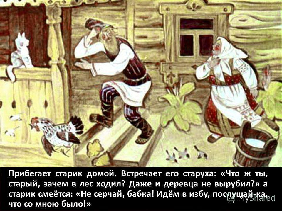 Прибегает старик домой. Встречает его старуха: «Что ж ты, старый, зачем в лес ходил? Даже и деревца не вырубил?» а старик смеётся: «Не серчай, бабка! Идём в избу, послушай-ка, что со мною было!»