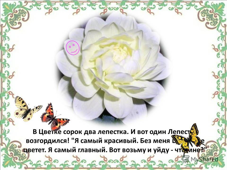 В Цветке сорок два лепестка. И вот один Лепесток возгордился! Я самый красивый. Без меня Цветок не цветет. Я самый главный. Вот возьму и уйду - что мне?
