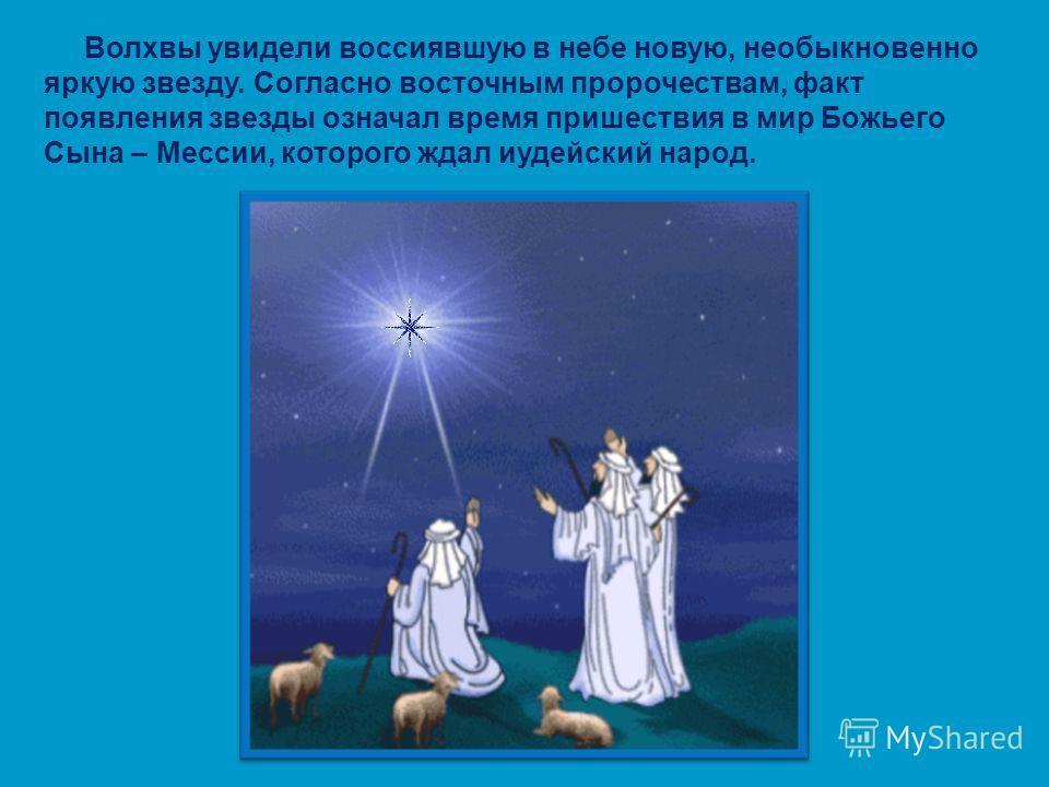 Волхвы увидели воссиявшую в небе новую, необыкновенно яркую звезду. Согласно восточным пророчествам, факт появления звезды означал время пришествия в мир Божьего Сына – Мессии, которого ждал иудейский народ.