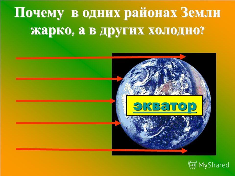 Почему в одних районах Земли жарко, а в других холодно ? экватор