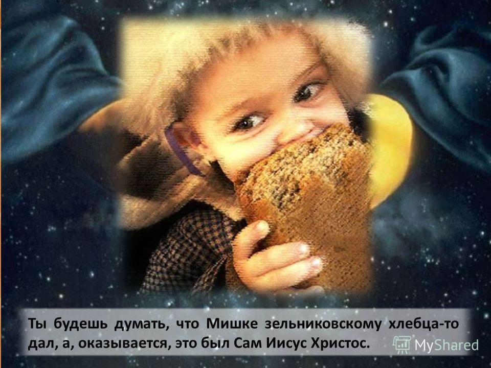 - Он прикинется нищим, Мишкой зельниковским, попросит у тебя милостыню, ты дашь Ему кусочек хлебца.