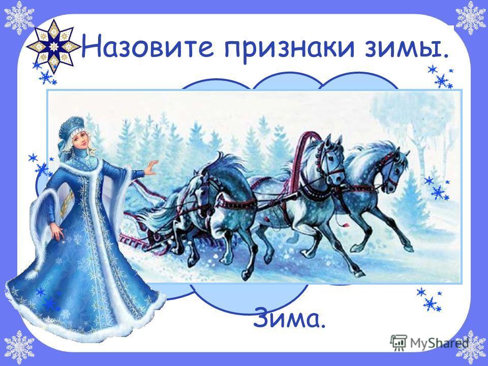 Отгадайте загадку. Тройка, тройка прилетела, Скакуны в той тройке белы. А в санях сидит царица, Белокоса, белолица. Как махнула рукавом - Всё покрылось серебром. Зима. Назовите признаки зимы.