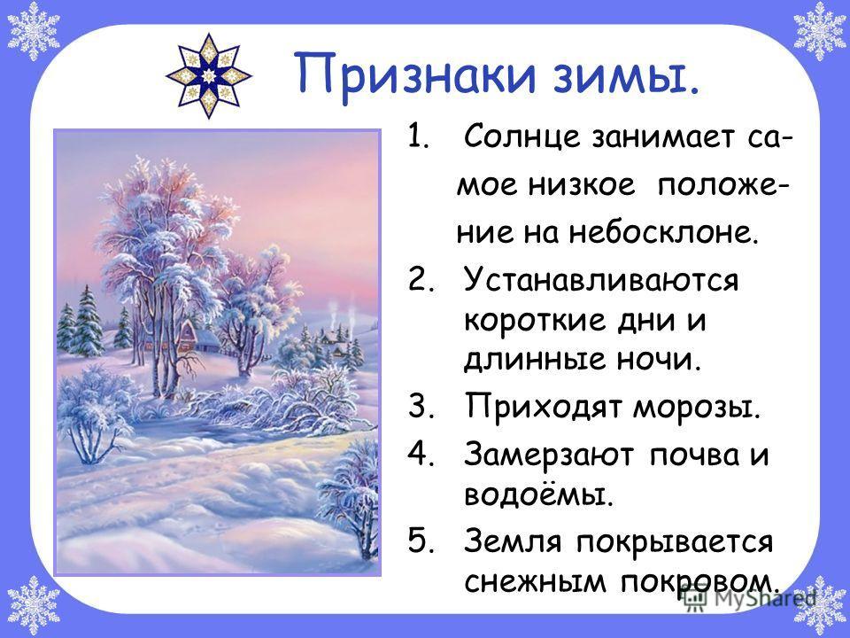 Признаки зимы. 1.Солнце занимает са- мое низкое положе- ние на небосклоне. 2.Устанавливаются короткие дни и длинные ночи. 3.Приходят морозы. 4.Замерзают почва и водоёмы. 5.Земля покрывается снежным покровом.
