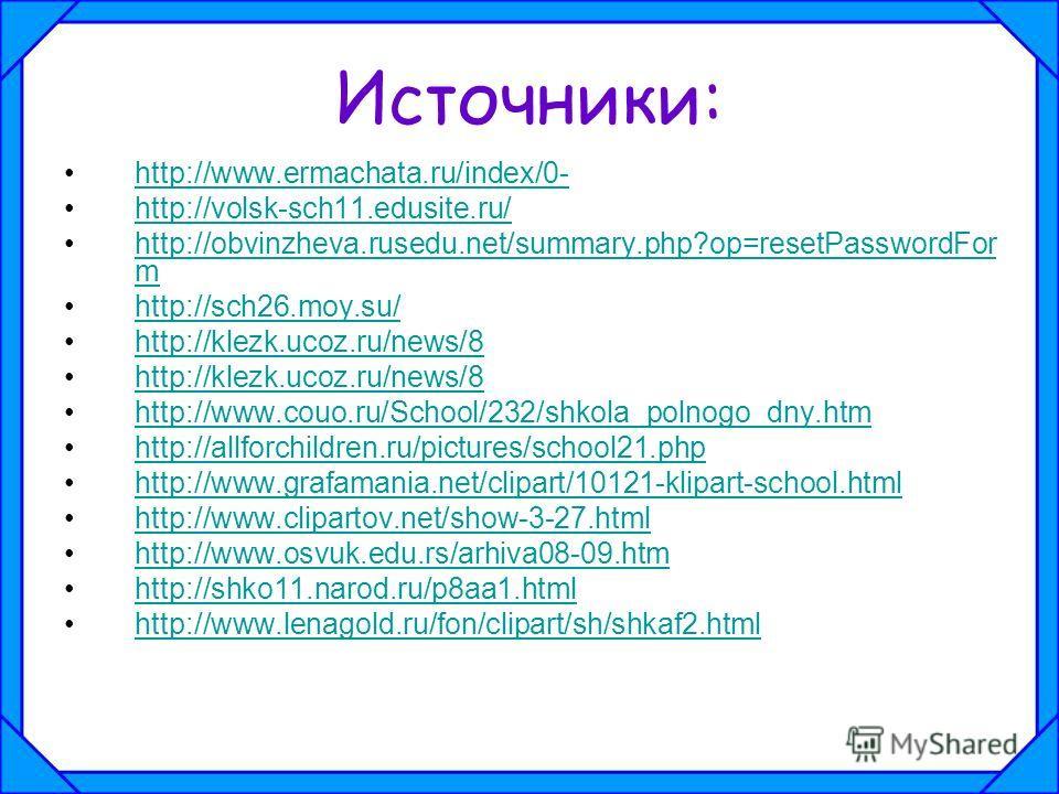 Источники: http://www.ermachata.ru/index/0- http://volsk-sch11.edusite.ru/ http://obvinzheva.rusedu.net/summary.php?op=resetPasswordFor mhttp://obvinzheva.rusedu.net/summary.php?op=resetPasswordFor m http://sch26.moy.su/ http://klezk.ucoz.ru/news/8 h