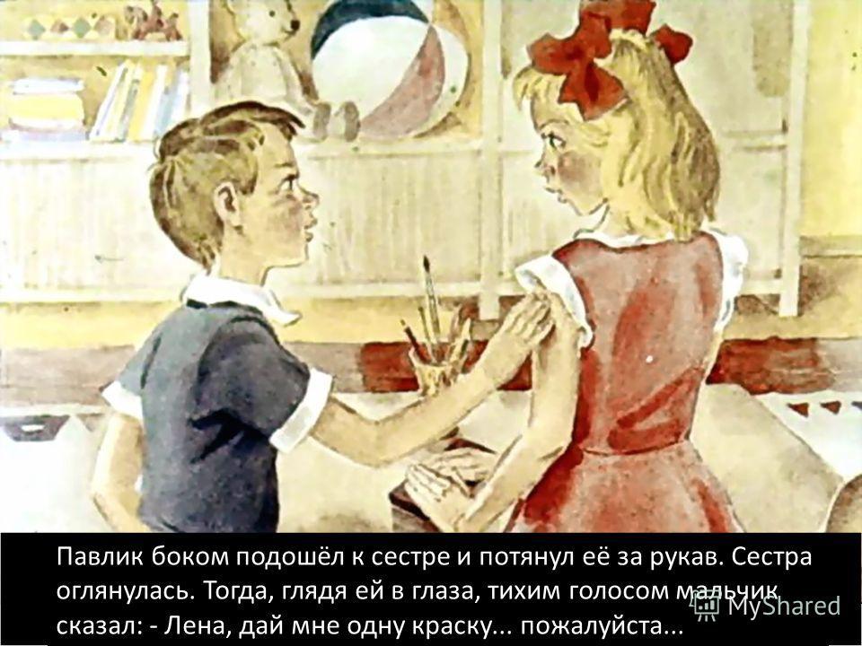 Павлик боком подошёл к сестре и потянул её за рукав. Сестра оглянулась. Тогда, глядя ей в глаза, тихим голосом мальчик сказал: - Лена, дай мне одну краску... пожалуйста...