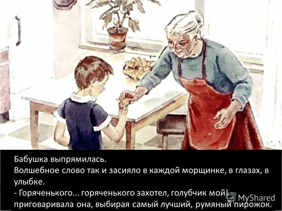 Бабушка выпрямилась. Волшебное слово так и засияло в каждой морщинке, в глазах, в улыбке. - Горяченького... горяченького захотел, голубчик мой! - приговаривала она, выбирая самый лучший, румяный пирожок.