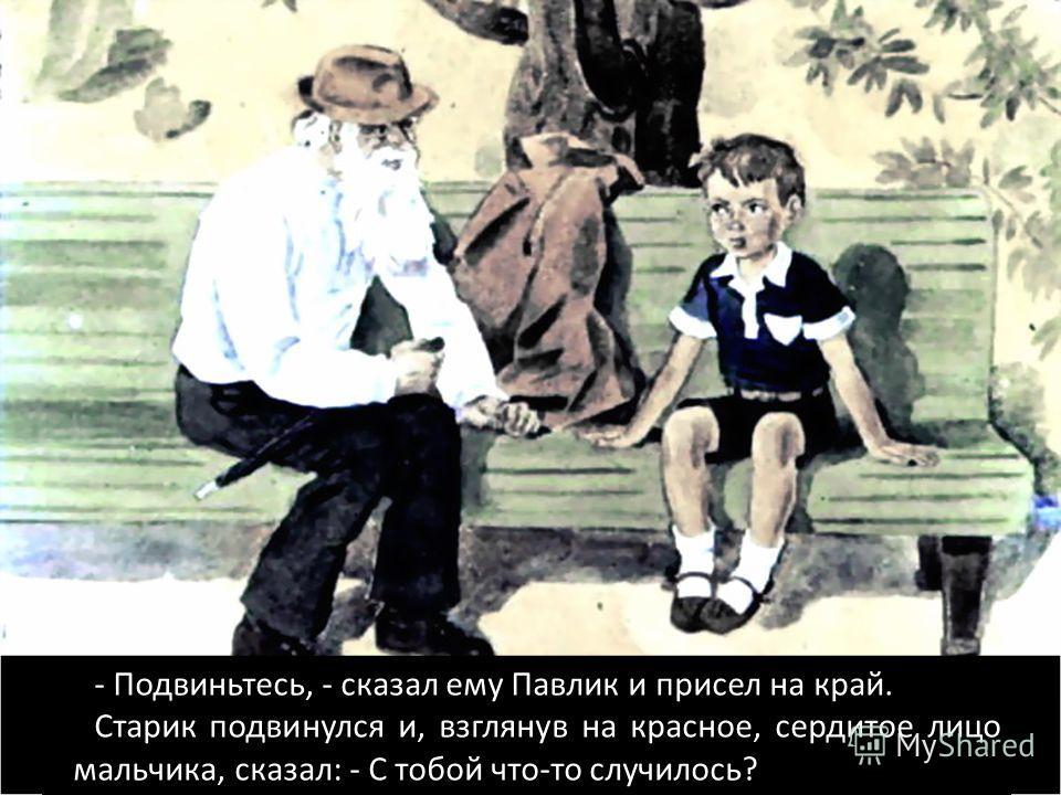 - Подвиньтесь, - сказал ему Павлик и присел на край. Старик подвинулся и, взглянув на красное, сердитое лицо мальчика, сказал: - С тобой что-то случилось?