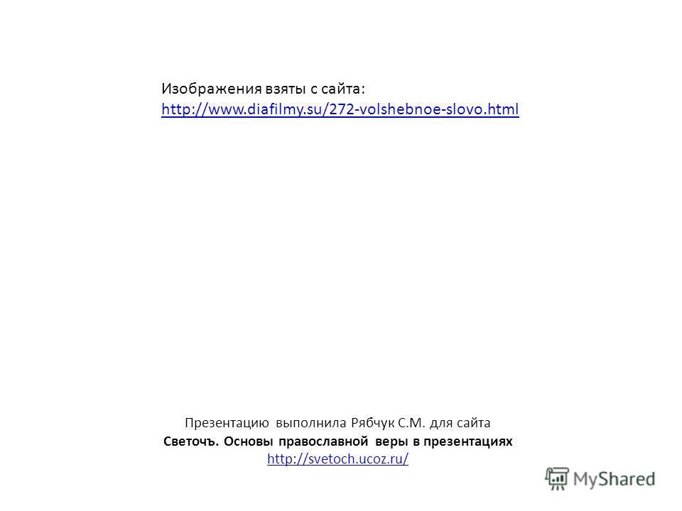 Презентацию выполнила Рябчук С.М. для сайта Светочъ. Основы православной веры в презентациях http://svetoch.ucoz.ru/ Изображения взяты с сайта: http://www.diafilmy.su/272-volshebnoe-slovo.html
