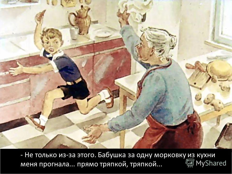 - Не только из-за этого. Бабушка за одну морковку из кухни меня прогнала... прямо тряпкой, тряпкой...