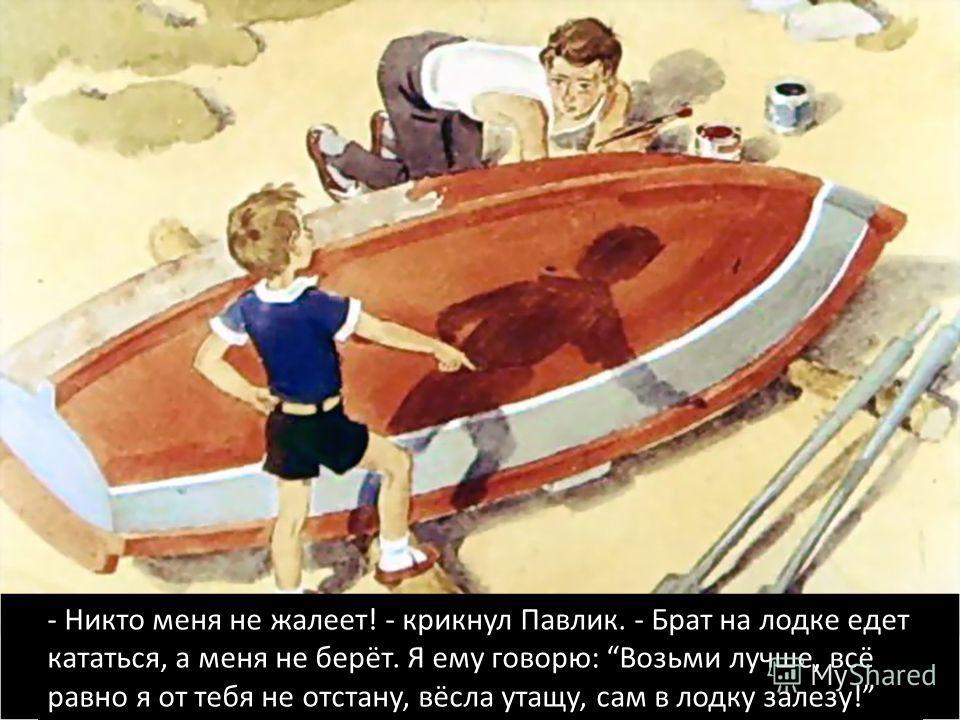 - Никто меня не жалеет! - крикнул Павлик. - Брат на лодке едет кататься, а меня не берёт. Я ему говорю: Возьми лучше, всё равно я от тебя не отстану, вёсла утащу, сам в лодку залезу!