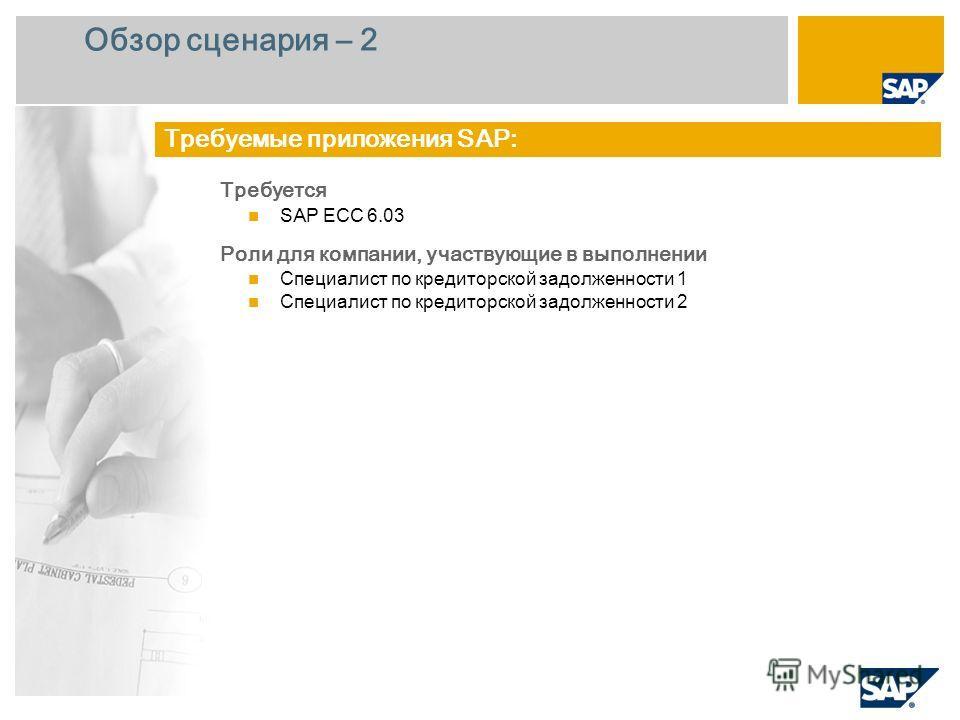 Обзор сценария – 2 Требуется SAP ECC 6.0 3 Роли для компании, участвующие в выполнении Специалист по кредиторской задолженности 1 Специалист по кредиторской задолженности 2 Требуемые приложения SAP: