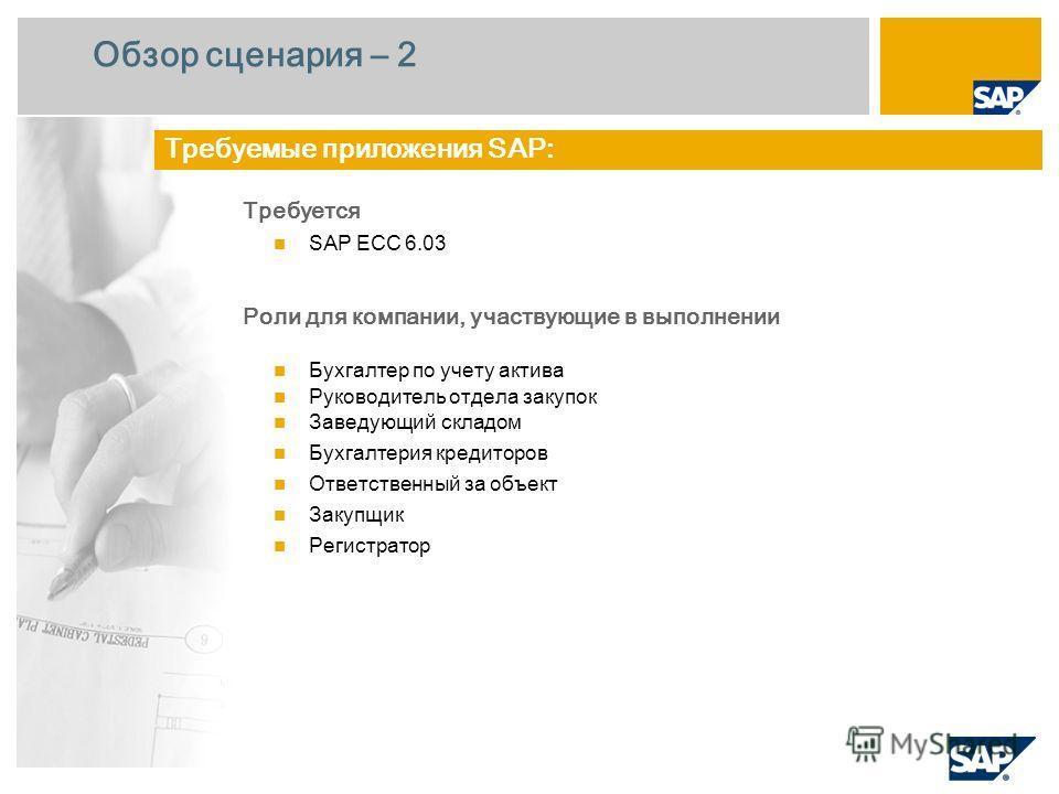 Обзор сценария – 2 Требуется SAP ECC 6.0 3 Роли для компании, участвующие в выполнении Бухгалтер по учету актива Руководитель отдела закупок Заведующий складом Бухгалтерия кредиторов Ответственный за объект Закупщик Регистратор Требуемые приложения S
