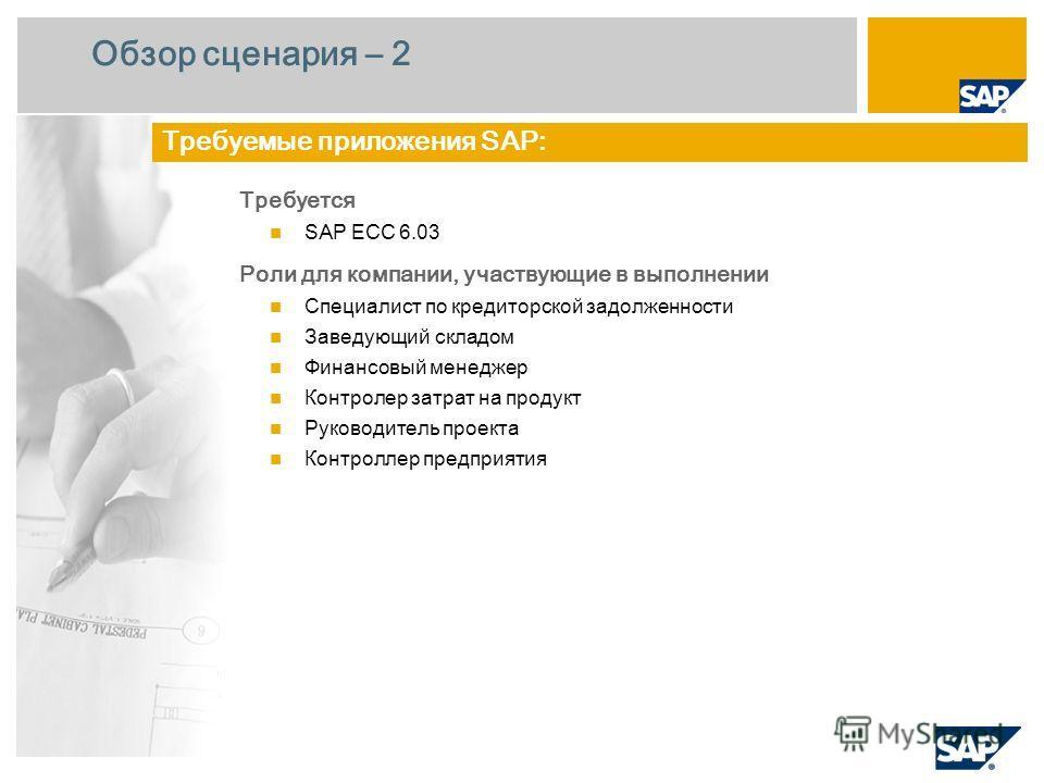 Обзор сценария – 2 Требуется SAP ECC 6.0 3 Роли для компании, участвующие в выполнении Специалист по кредиторской задолженности Заведующий складом Финансовый менеджер Контролер затрат на продукт Руководитель проекта Контроллер предприятия Требуемые п