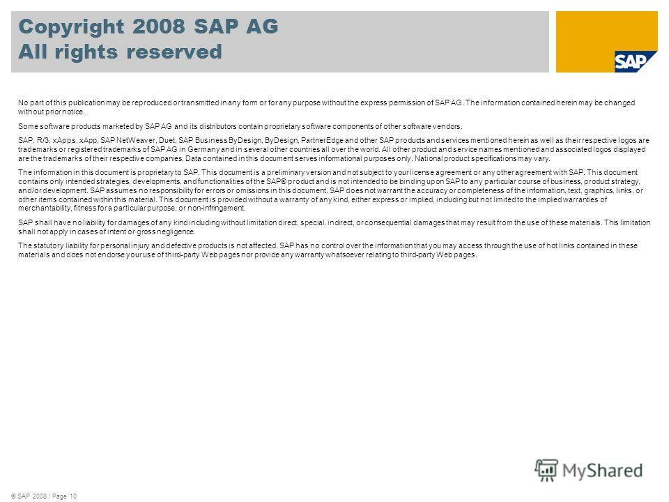 © SAP 2008 / Page 10 Copyright 2008 SAP AG All rights reserved No part of this publication may be reproduced or transmitted in any form or for any purpose without the express permission of SAP AG. The information contained herein may be changed witho