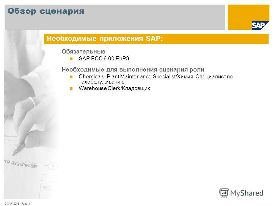 © SAP 2008 / Page 3 Обязательные SAP ECC 6.00 EhP3 Необходимые для выполнения сценария роли Chemicals: Plant Maintenance Specialist/Химия: Специалист по техобслуживанию Warehouse Clerk/Кладовщик Необходимые приложения SAP: Обзор сценария