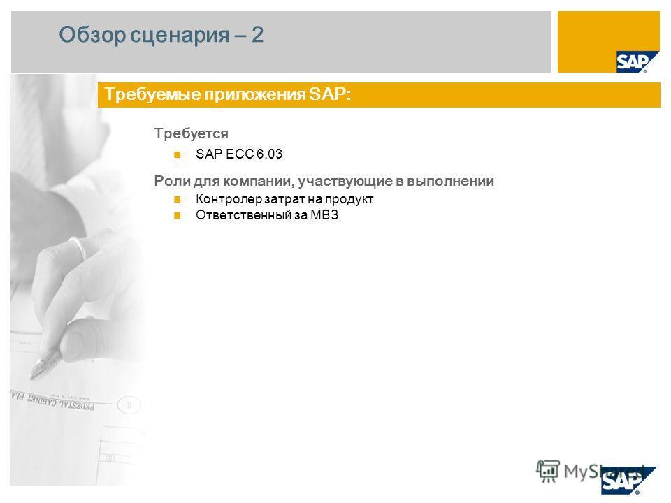 Обзор сценария – 2 Требуется SAP ECC 6.0 3 Роли для компании, участвующие в выполнении Контролер затрат на продукт Ответственный за МВЗ Требуемые приложения SAP: